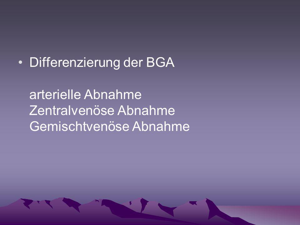 Differenzierung der BGA arterielle Abnahme Zentralvenöse Abnahme Gemischtvenöse Abnahme