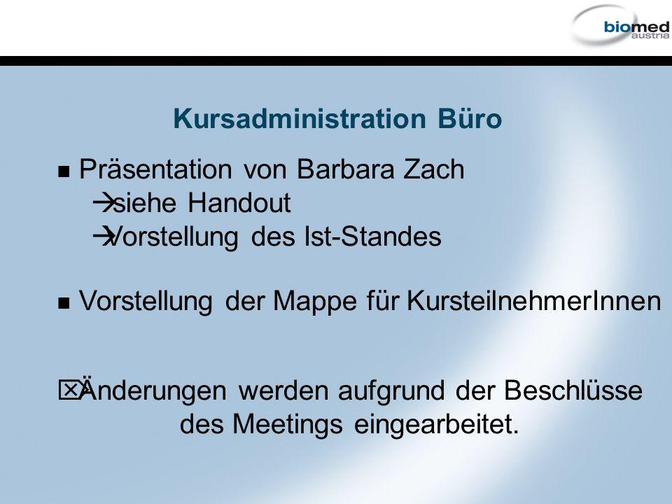 Kursadministration Büro Präsentation von Barbara Zach à siehe Handout à Vorstellung des Ist-Standes Vorstellung der Mappe für KursteilnehmerInnen Ö Änderungen werden aufgrund der Beschlüsse des Meetings eingearbeitet.
