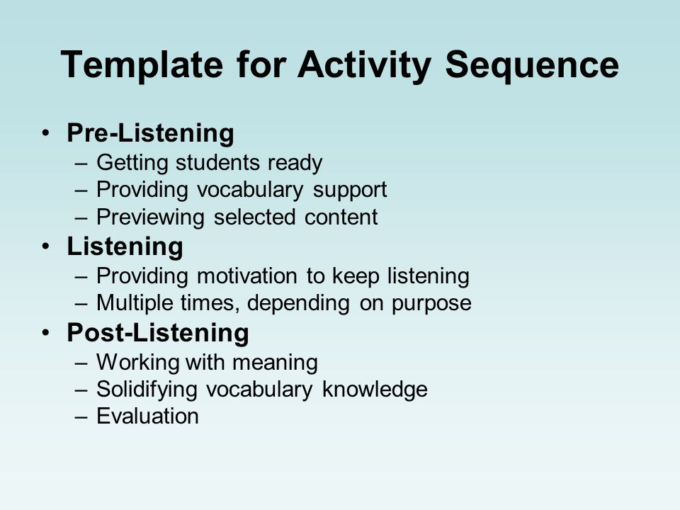 Template for Activity Sequence Pre-Listening –Getting students ready –Providing vocabulary support –Previewing selected content Listening –Providing motivation to keep listening –Multiple times, depending on purpose Post-Listening –Working with meaning –Solidifying vocabulary knowledge –Evaluation