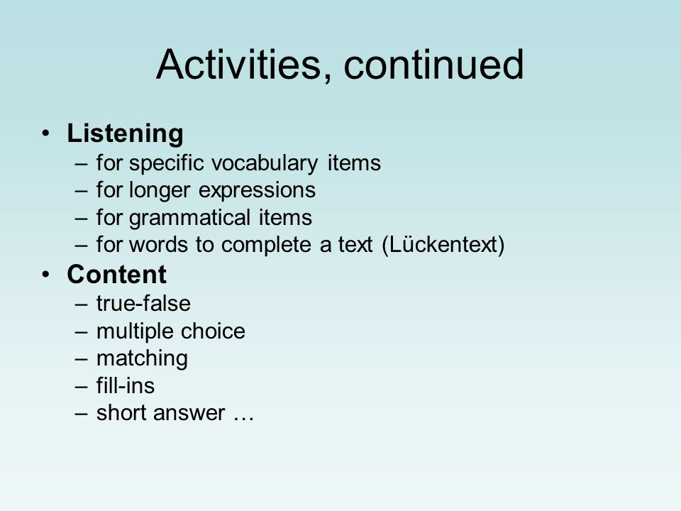 Activities, continued Listening –for specific vocabulary items –for longer expressions –for grammatical items –for words to complete a text (Lückentext) Content –true-false –multiple choice –matching –fill-ins –short answer …