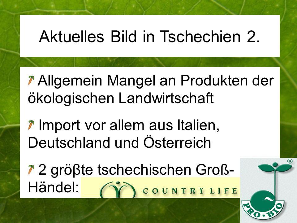 Aktuelles Bild in Tschechien 2. Allgemein Mangel an Produkten der ökologischen Landwirtschaft Import vor allem aus Italien, Deutschland und Österreich