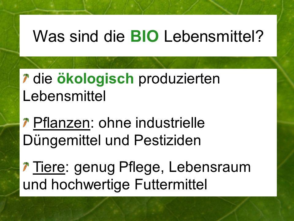Was sind die BIO Lebensmittel? die ökologisch produzierten Lebensmittel Pflanzen: ohne industrielle Düngemittel und Pestiziden Tiere: genug Pflege, Le