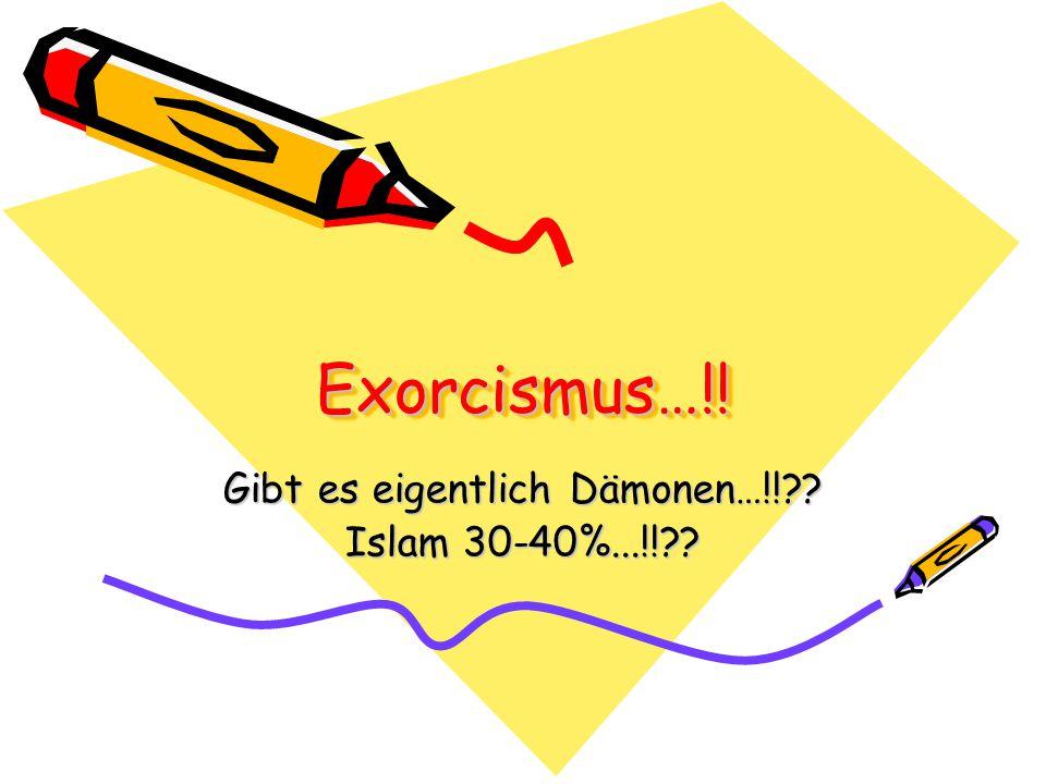Exorcismus…!!Exorcismus…!! Gibt es eigentlich Dämonen…!!?? Islam 30-40%...!!??