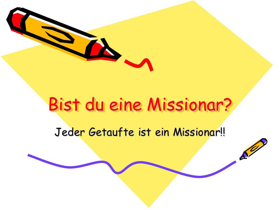 Bist du eine Missionar? Jeder Getaufte ist ein Missionar!!