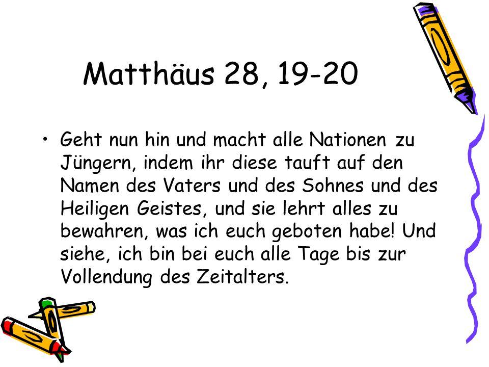 Matthäus 28, 19-20 Geht nun hin und macht alle Nationen zu Jüngern, indem ihr diese tauft auf den Namen des Vaters und des Sohnes und des Heiligen Geistes, und sie lehrt alles zu bewahren, was ich euch geboten habe.