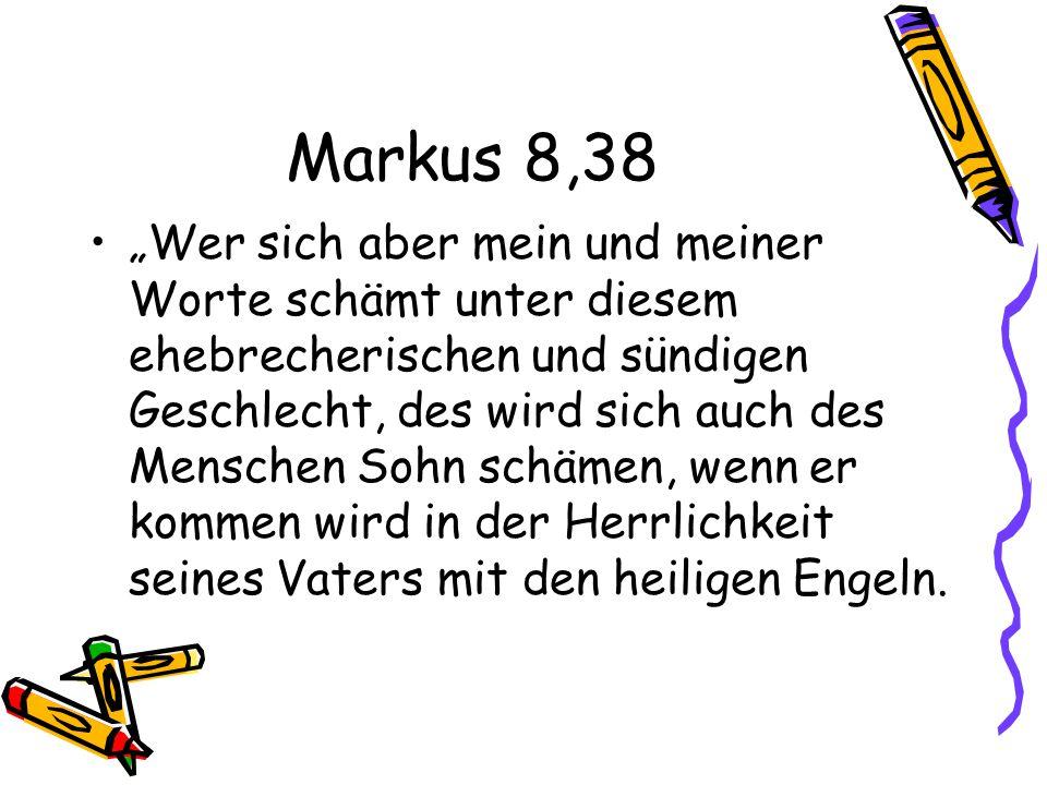Markus 8,38 Wer sich aber mein und meiner Worte schämt unter diesem ehebrecherischen und sündigen Geschlecht, des wird sich auch des Menschen Sohn schämen, wenn er kommen wird in der Herrlichkeit seines Vaters mit den heiligen Engeln.