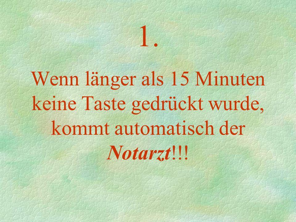1. Wenn länger als 15 Minuten keine Taste gedrückt wurde, kommt automatisch der Notarzt!!!