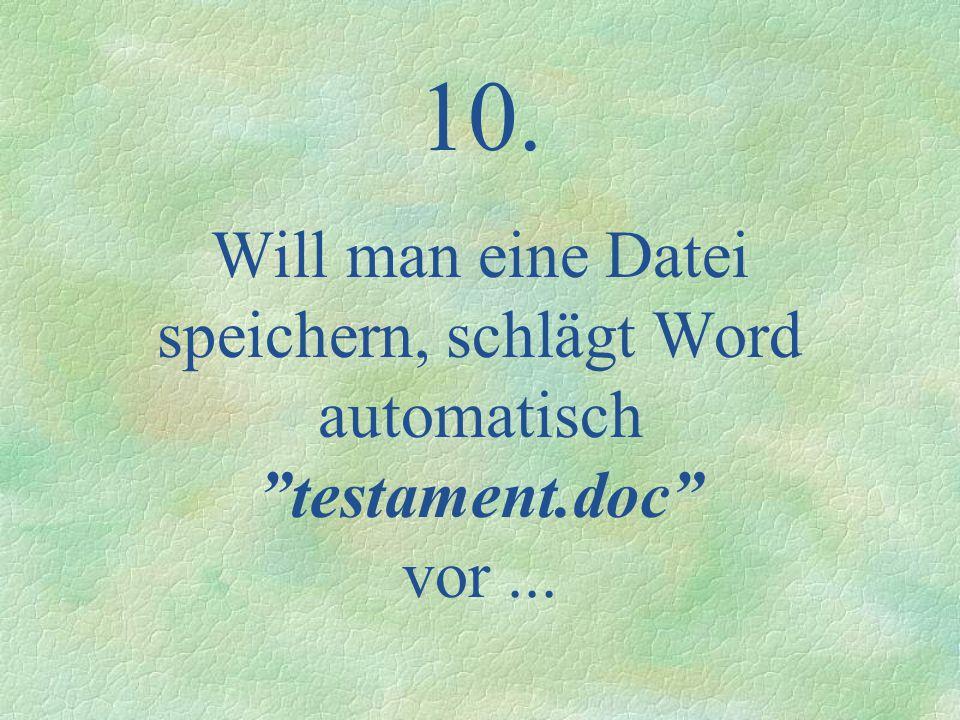 10. Will man eine Datei speichern, schlägt Word automatisch testament.doc vor...