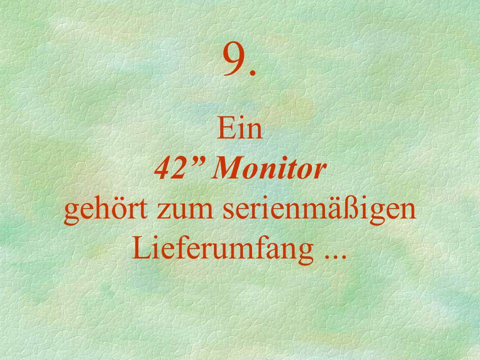 9. Ein 42 Monitor gehört zum serienmäßigen Lieferumfang...