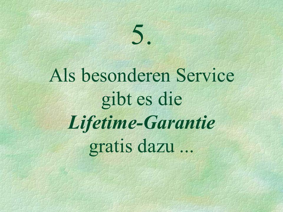 5. Als besonderen Service gibt es die Lifetime-Garantie gratis dazu...