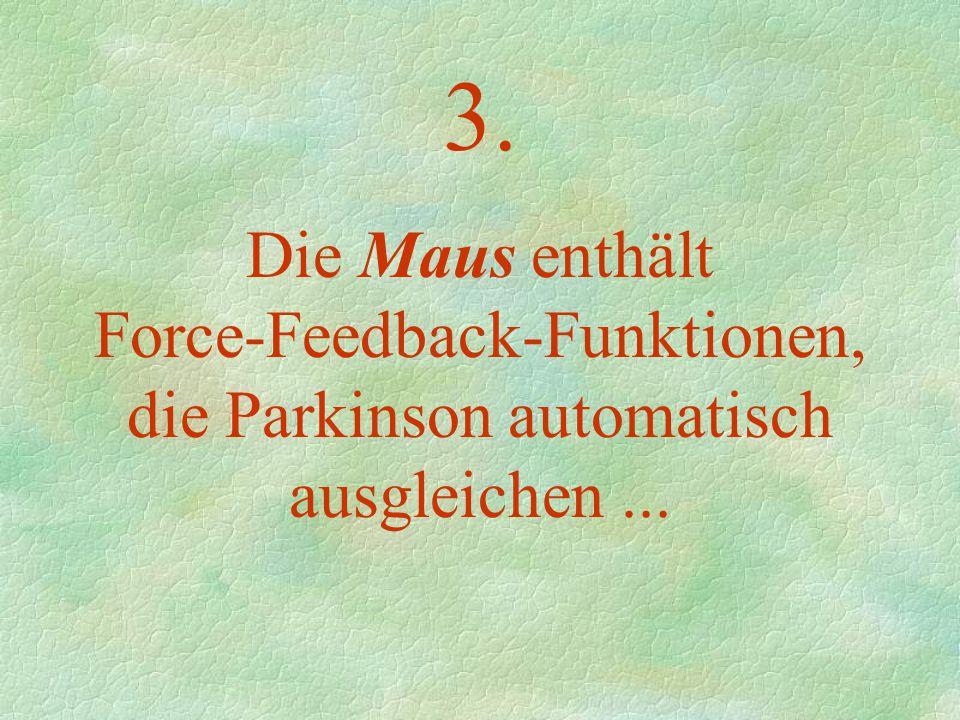 3. Die Maus enthält Force-Feedback-Funktionen, die Parkinson automatisch ausgleichen...