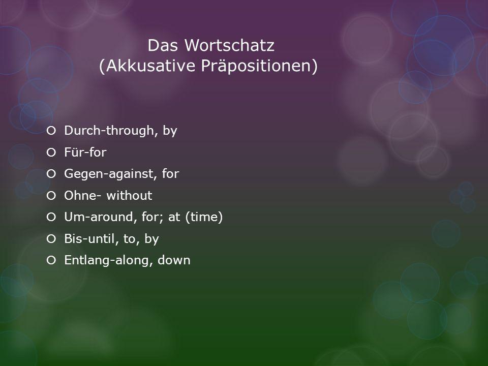 Das Wortschatz (Akkusative Präpositionen) Durch-through, by Für-for Gegen-against, for Ohne- without Um-around, for; at (time) Bis-until, to, by Entla