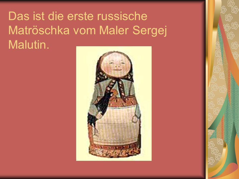 Das ist die erste russische Matröschka vom Maler Sergej Malutin.