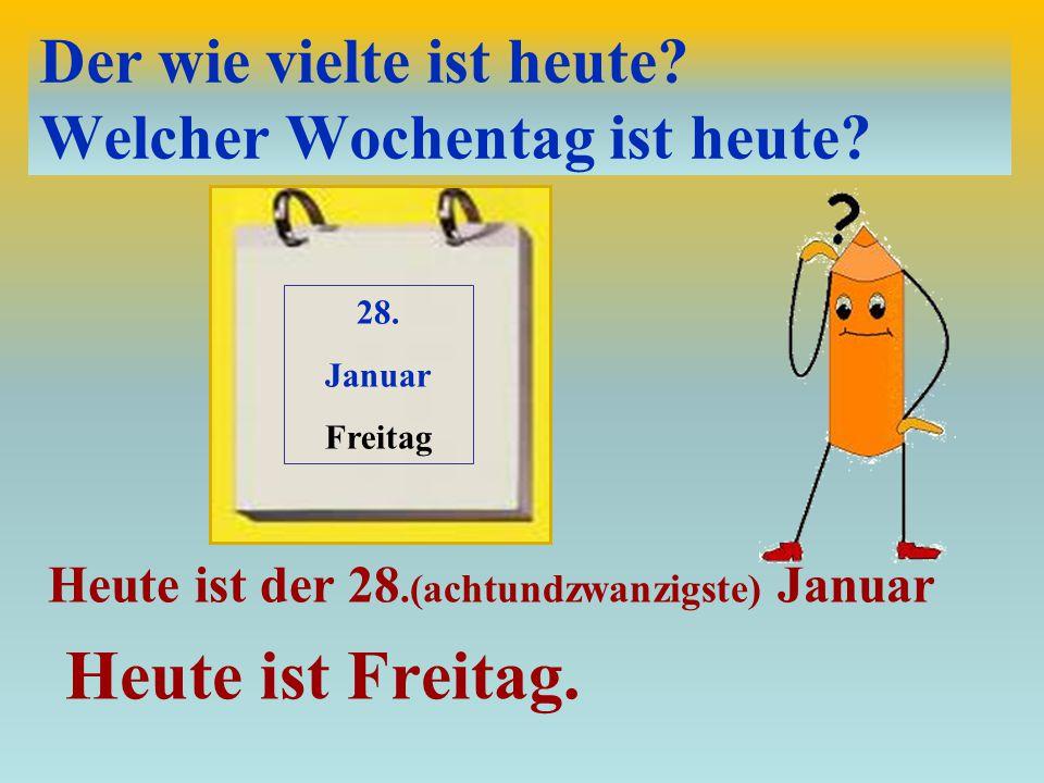 Der wie vielte ist heute? Welcher Wochentag ist heute? Heute ist der 28.(achtundzwanzigste) Januar Heute ist Freitag. 28. Januar Freitag