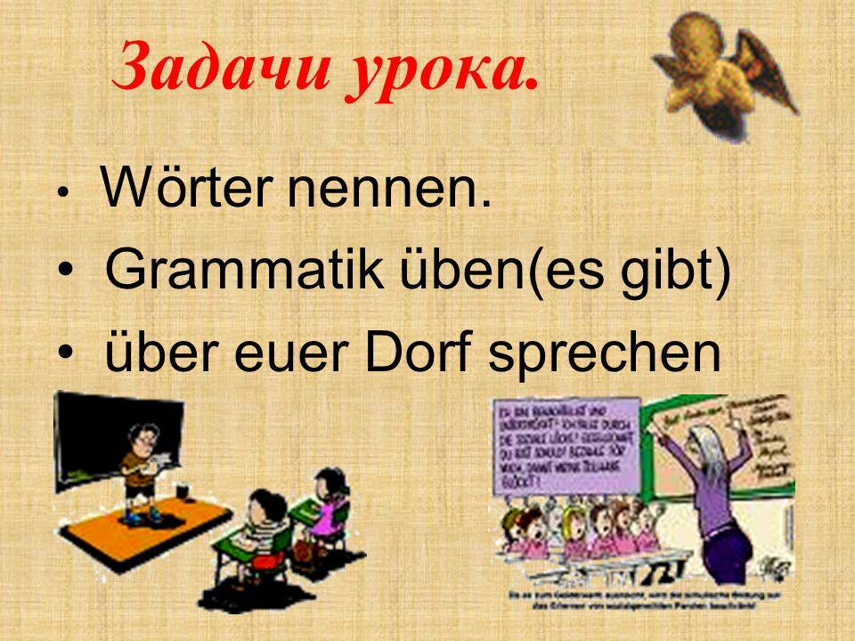 Задачи урока. Wörter nennen. Grammatik üben(es gibt) über euer Dorf sprechen