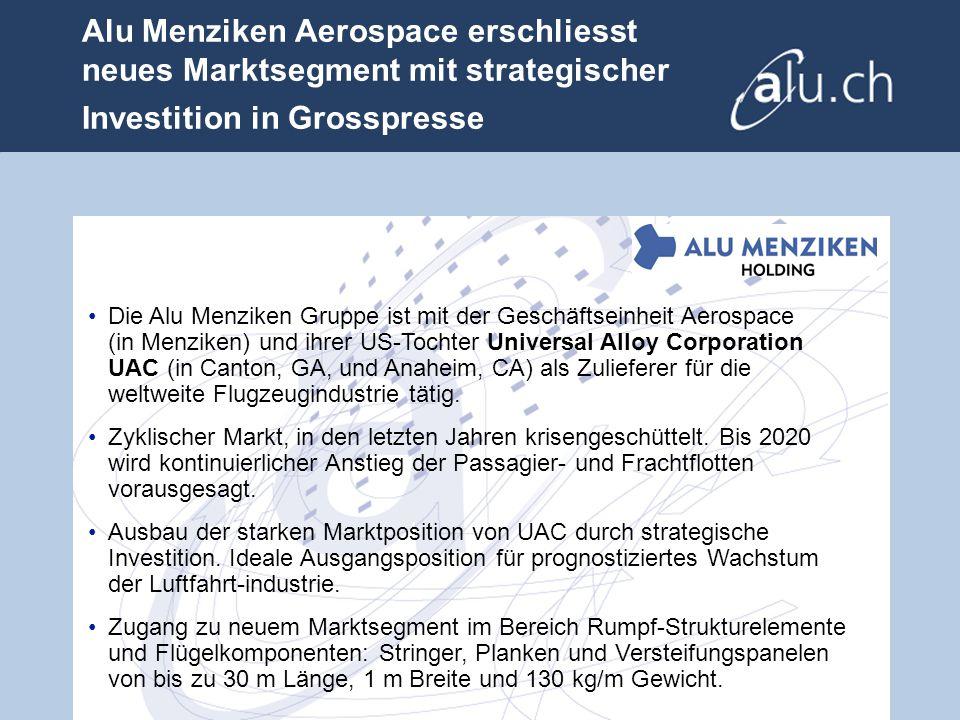 Alu Menziken Aerospace erschliesst neues Marktsegment mit strategischer Investition in Grosspresse Die Alu Menziken Gruppe ist mit der Geschäftseinheit Aerospace (in Menziken) und ihrer US-Tochter Universal Alloy Corporation UAC (in Canton, GA, und Anaheim, CA) als Zulieferer für die weltweite Flugzeugindustrie tätig.