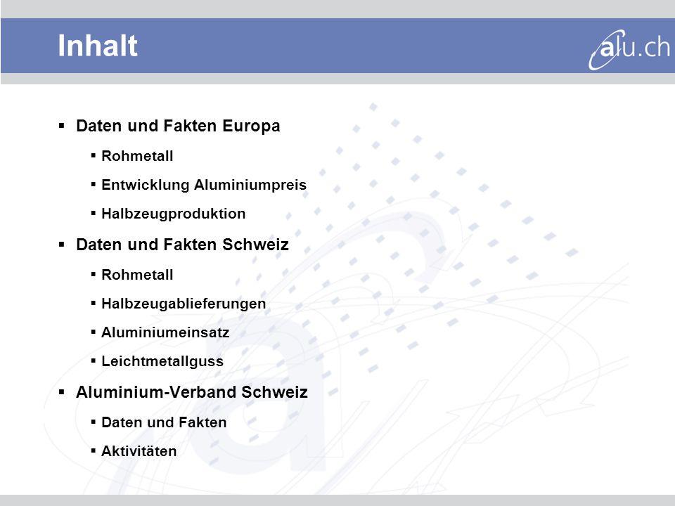 Inhalt Daten und Fakten Europa Rohmetall Entwicklung Aluminiumpreis Halbzeugproduktion Daten und Fakten Schweiz Rohmetall Halbzeugablieferungen Aluminiumeinsatz Leichtmetallguss Aluminium-Verband Schweiz Daten und Fakten Aktivitäten