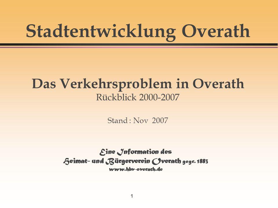 1 Stadtentwicklung Overath Das Verkehrsproblem in Overath Rückblick 2000-2007 Stand : Nov 2007 Eine Information des Heimat- und Bürgerverein Overath g