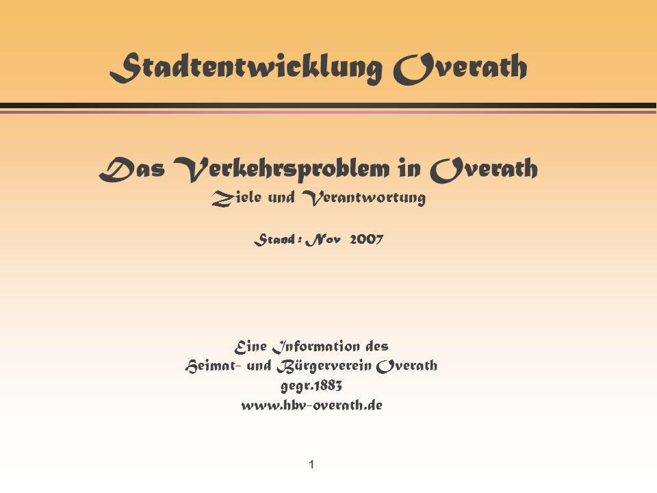 1 Stadtentwicklung Overath Das Verkehrsproblem in Overath Ziele und Verantwortung Stand : Nov 2007 Eine Information des Heimat- und Bürgerverein Overath gegr.1883 www.hbv-overath.de