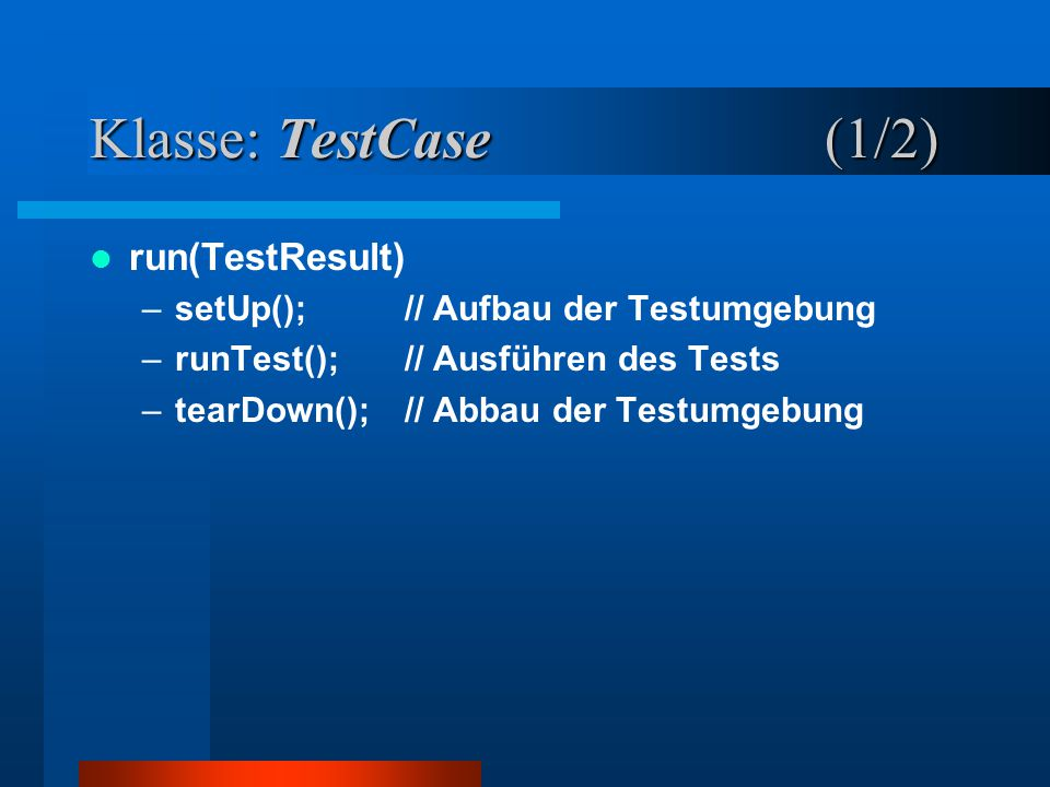 Klasse: TestCase (1/2) run(TestResult) –setUp();// Aufbau der Testumgebung –runTest(); // Ausführen des Tests –tearDown();// Abbau der Testumgebung