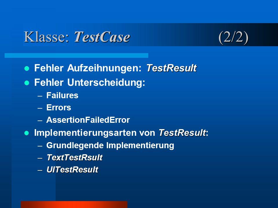 Klasse: TestCase (2/2) TestResult Fehler Aufzeihnungen: TestResult Fehler Unterscheidung: –Failures –Errors –AssertionFailedError TestResult Implementierungsarten von TestResult: –Grundlegende Implementierung –TextTestRsult –UITestResult