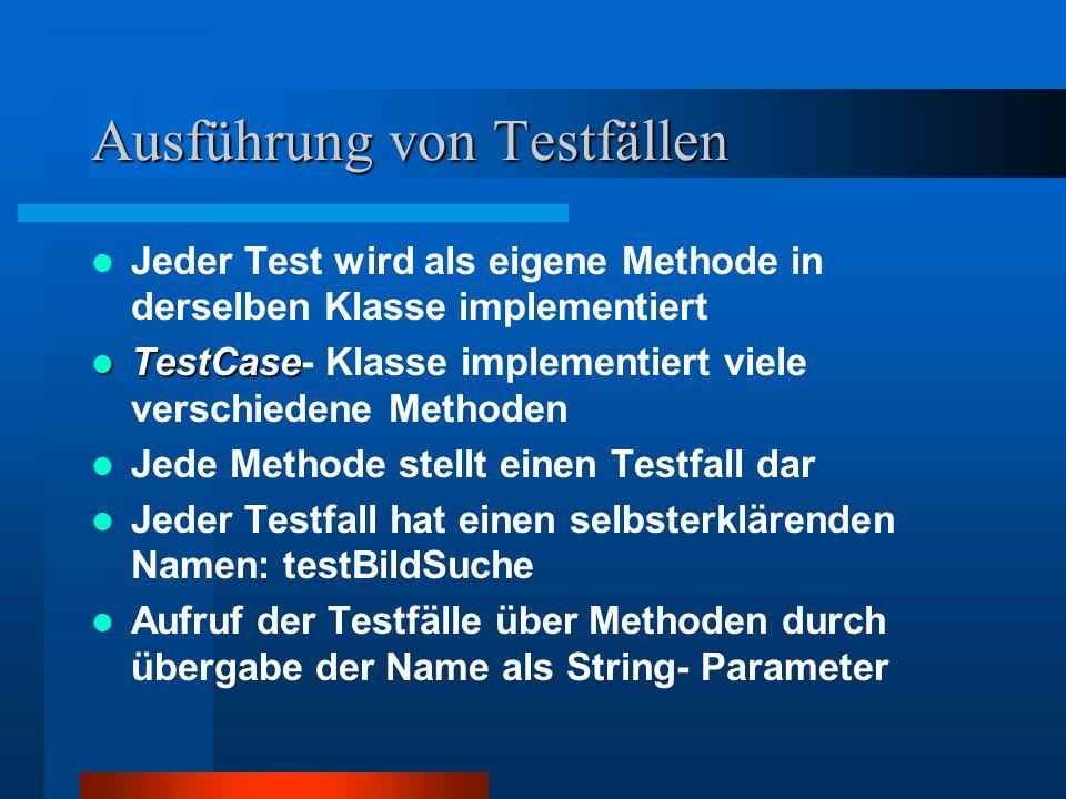 Ausführung von Testfällen Jeder Test wird als eigene Methode in derselben Klasse implementiert TestCase TestCase- Klasse implementiert viele verschiedene Methoden Jede Methode stellt einen Testfall dar Jeder Testfall hat einen selbsterklärenden Namen: testBildSuche Aufruf der Testfälle über Methoden durch übergabe der Name als String- Parameter