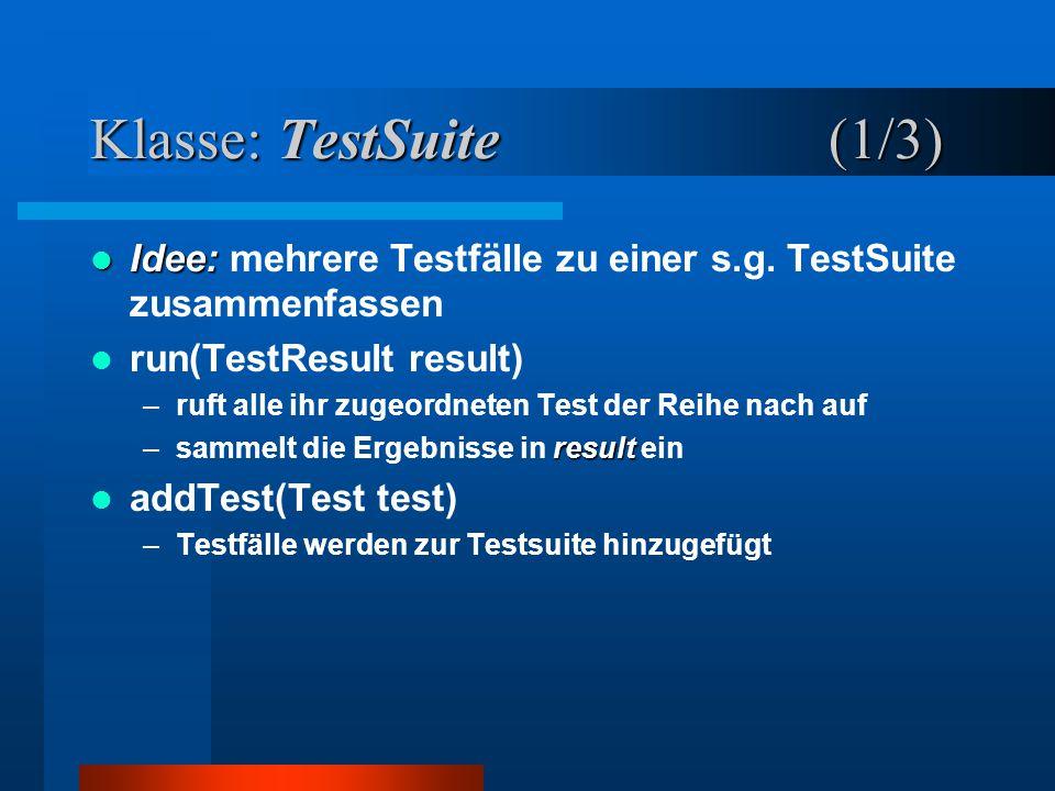 Klasse: TestSuite(1/3) Idee: Idee: mehrere Testfälle zu einer s.g.