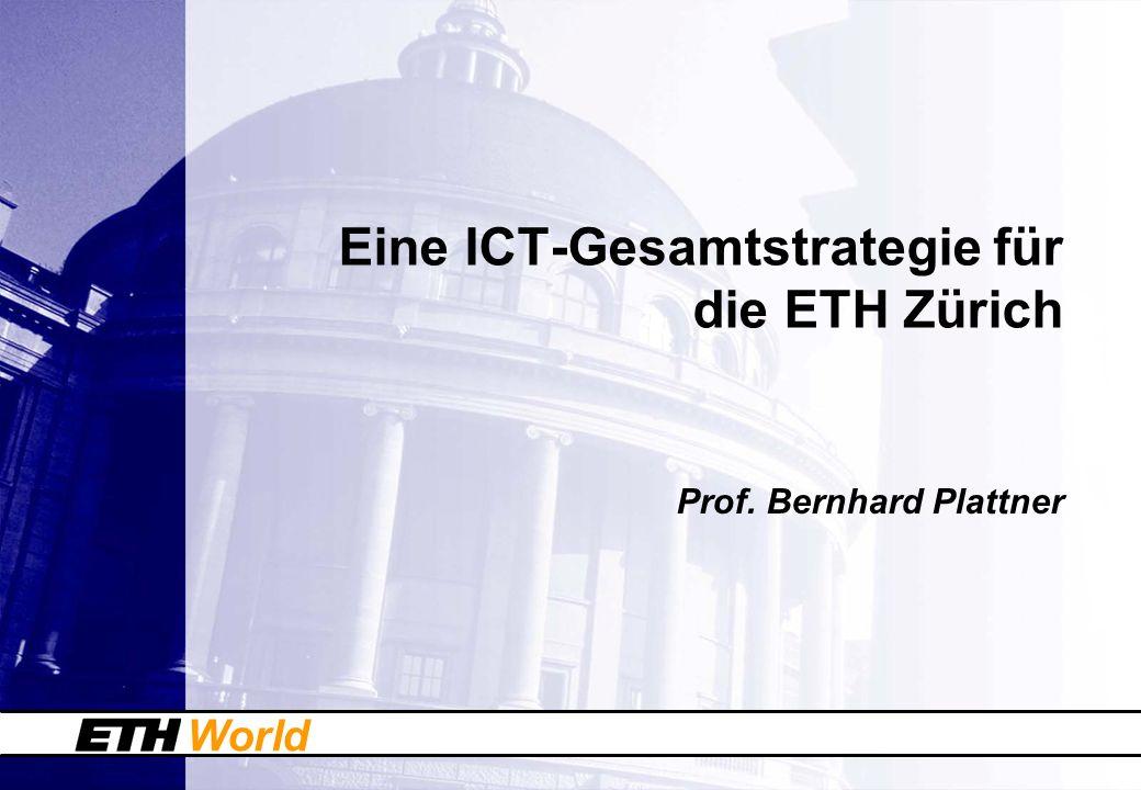 World Eine ICT-Gesamtstrategie für die ETH Zürich Prof. Bernhard Plattner