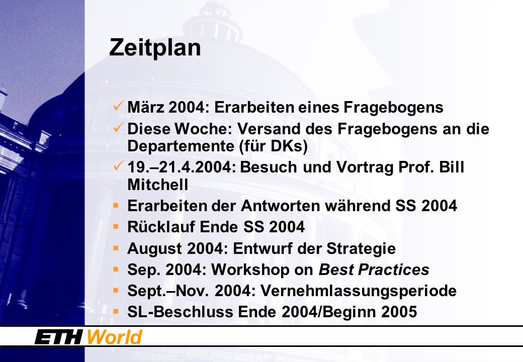World Zeitplan März 2004: Erarbeiten eines Fragebogens Diese Woche: Versand des Fragebogens an die Departemente (für DKs) 19.–21.4.2004: Besuch und Vortrag Prof.