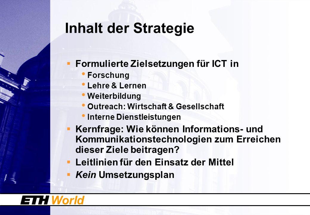 World Inhalt der Strategie Formulierte Zielsetzungen für ICT in Forschung Lehre & Lernen Weiterbildung Outreach: Wirtschaft & Gesellschaft Interne Dienstleistungen Kernfrage: Wie können Informations- und Kommunikationstechnologien zum Erreichen dieser Ziele beitragen.