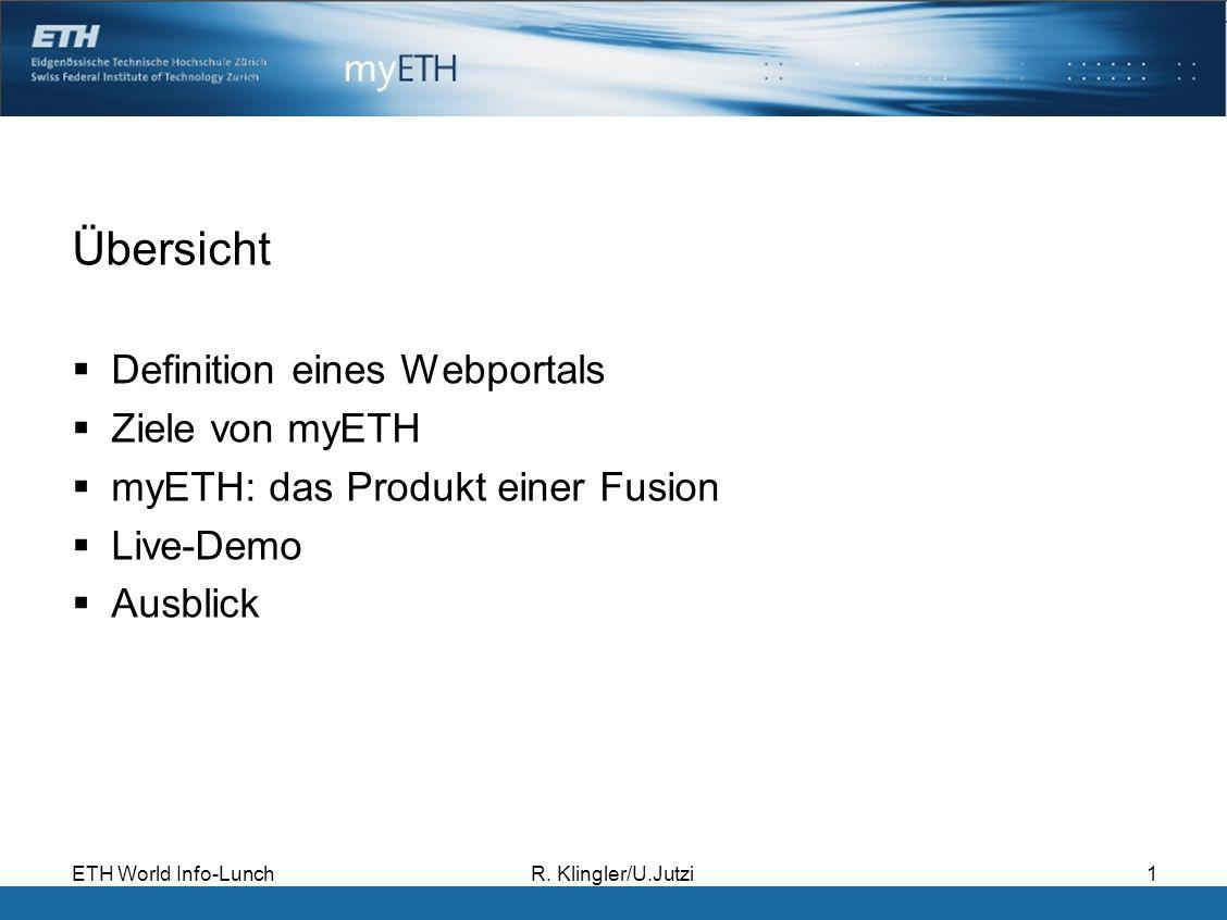 ETH World Info-LunchR. Klingler/U.Jutzi1 Übersicht Definition eines Webportals Ziele von myETH myETH: das Produkt einer Fusion Live-Demo Ausblick