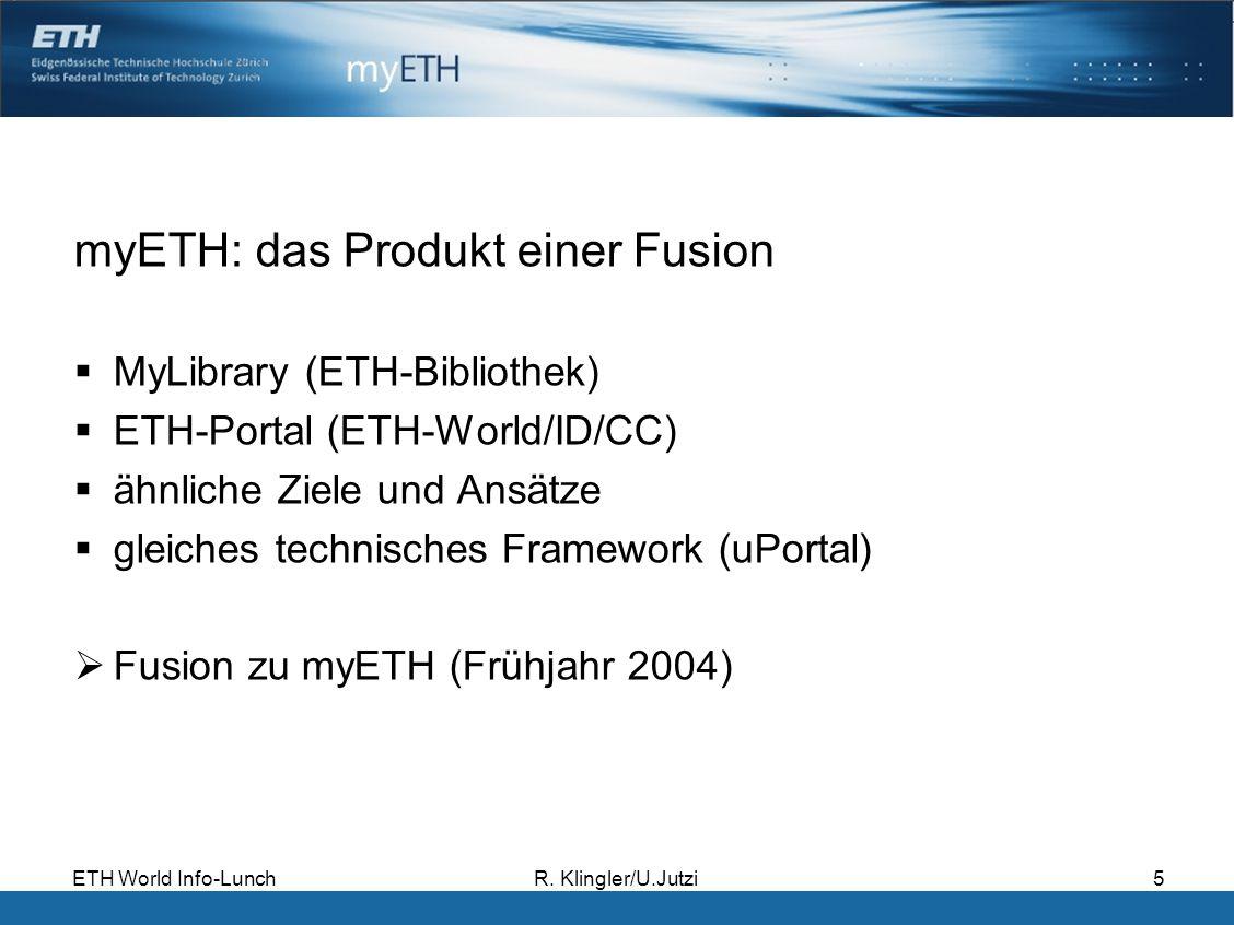 ETH World Info-LunchR. Klingler/U.Jutzi5 myETH: das Produkt einer Fusion MyLibrary (ETH-Bibliothek) ETH-Portal (ETH-World/ID/CC) ähnliche Ziele und An