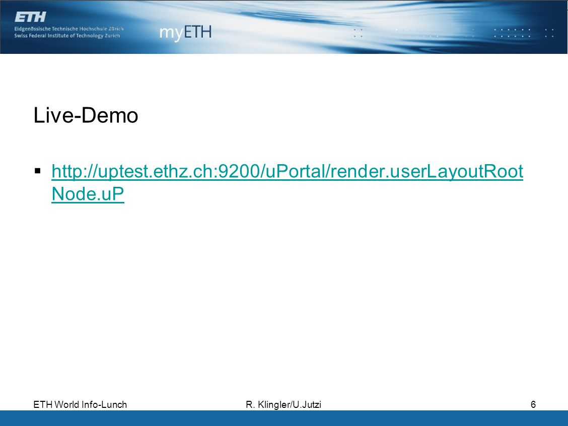 ETH World Info-LunchR. Klingler/U.Jutzi6 Live-Demo http://uptest.ethz.ch:9200/uPortal/render.userLayoutRoot Node.uP http://uptest.ethz.ch:9200/uPortal