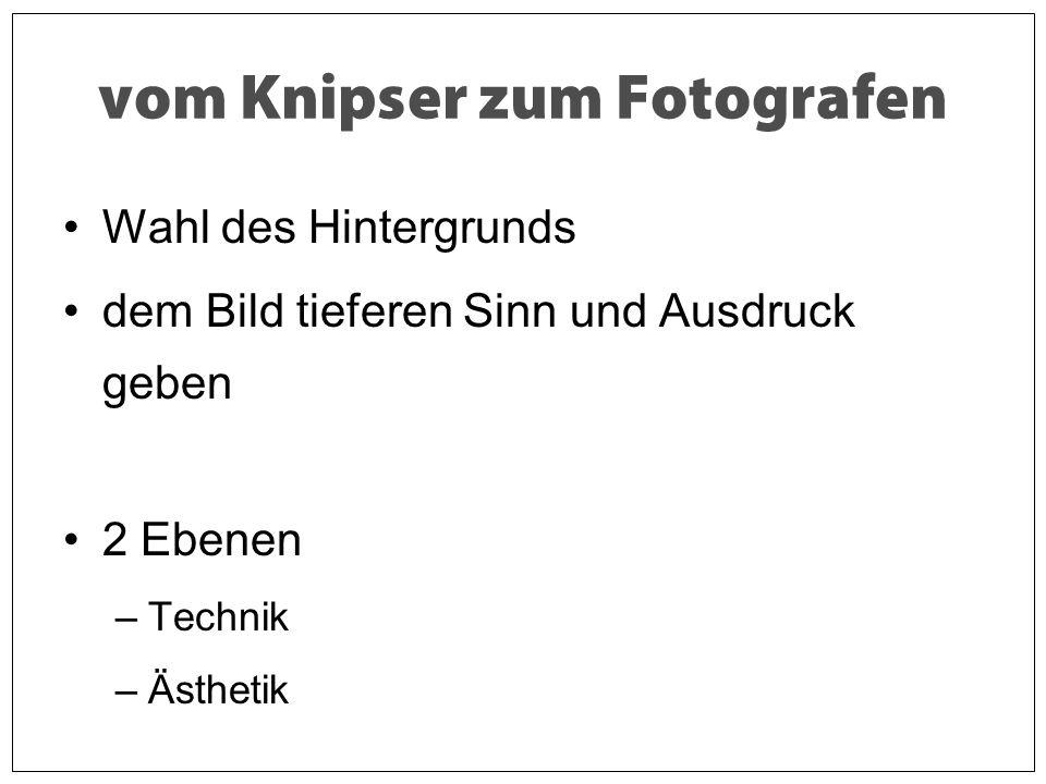 vom Knipser zum Fotografen Wahl des Hintergrunds dem Bild tieferen Sinn und Ausdruck geben 2 Ebenen –Technik –Ästhetik