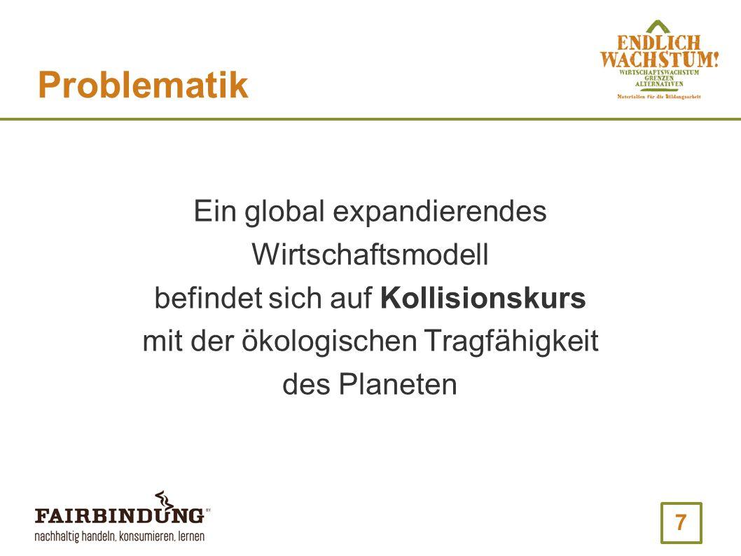 7 Problematik Ein global expandierendes Wirtschaftsmodell befindet sich auf Kollisionskurs mit der ökologischen Tragfähigkeit des Planeten