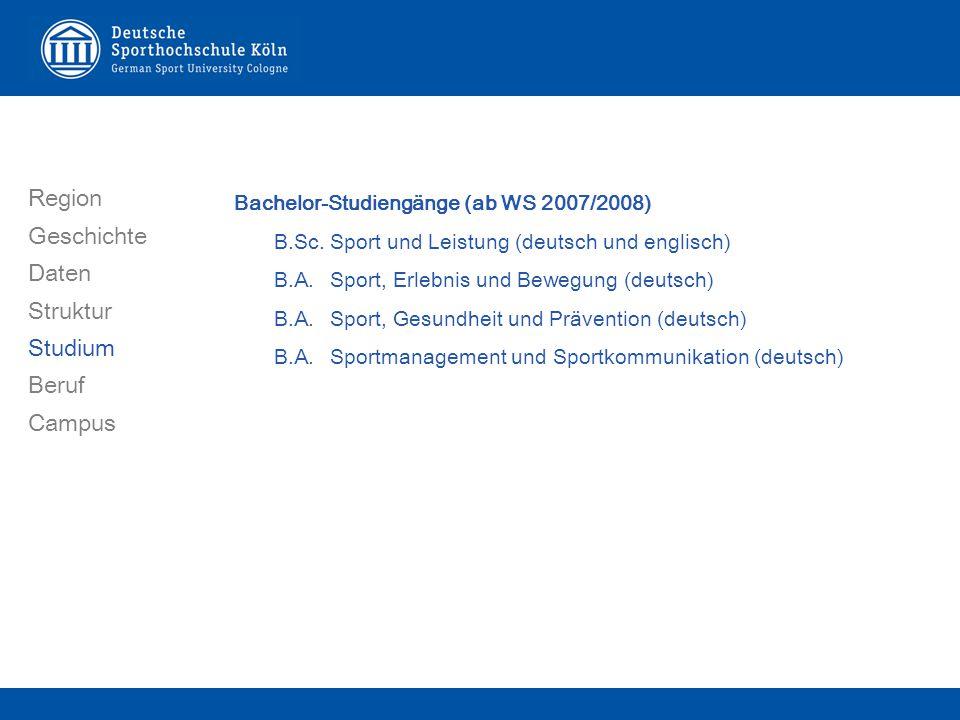 Bachelor-Studiengänge (ab WS 2007/2008) B.Sc.Sport und Leistung (deutsch und englisch) B.A.Sport, Erlebnis und Bewegung (deutsch) B.A.Sport, Gesundheit und Prävention (deutsch) B.A.Sportmanagement und Sportkommunikation (deutsch) Region Geschichte Daten Struktur Studium Beruf Campus