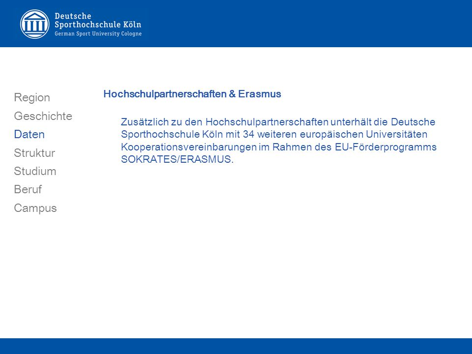 Region Geschichte Daten Struktur Studium Beruf Campus Hochschulpartnerschaften & Erasmus Zus ä tzlich zu den Hochschulpartnerschaften unterh ä lt die Deutsche Sporthochschule K ö ln mit 34 weiteren europ ä ischen Universit ä ten Kooperationsvereinbarungen im Rahmen des EU-F ö rderprogramms SOKRATES/ERASMUS.