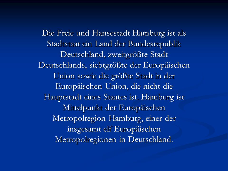 Die Freie und Hansestadt Hamburg ist als Stadtstaat ein Land der Bundesrepublik Deutschland, zweitgrößte Stadt Deutschlands, siebtgrößte der Europäisc