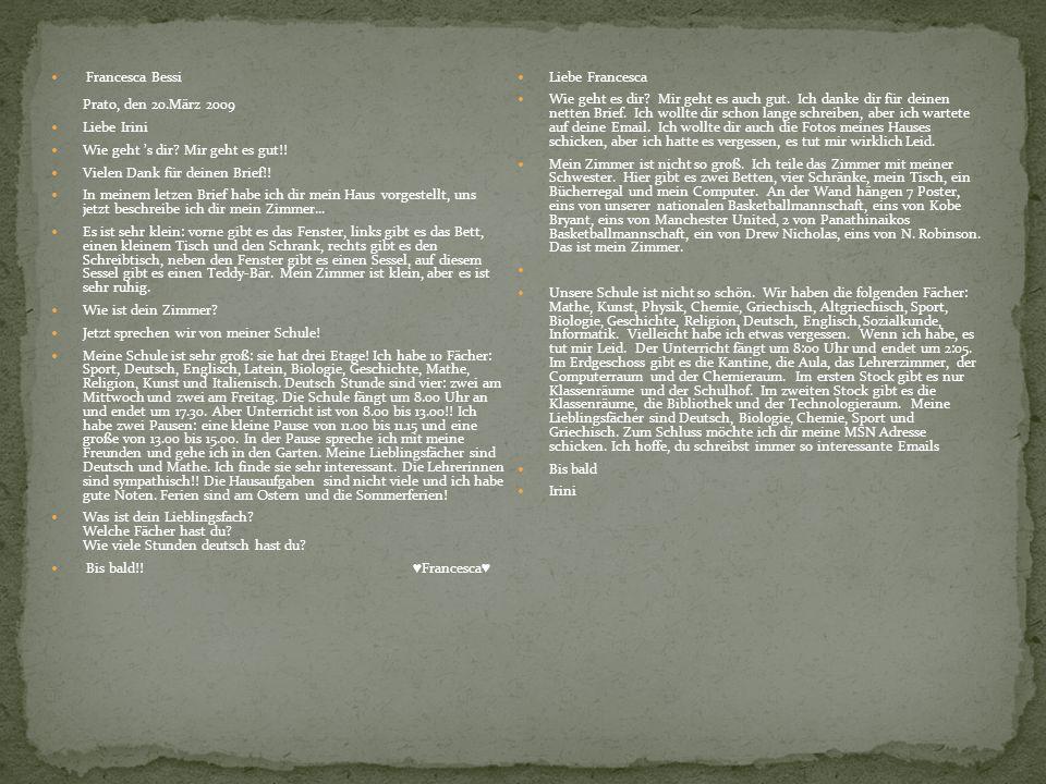 Francesca Bessi Prato, den 20.März 2009 Liebe Irini Wie geht s dir? Mir geht es gut!! Vielen Dank für deinen Brief!! In meinem letzen Brief habe ich d