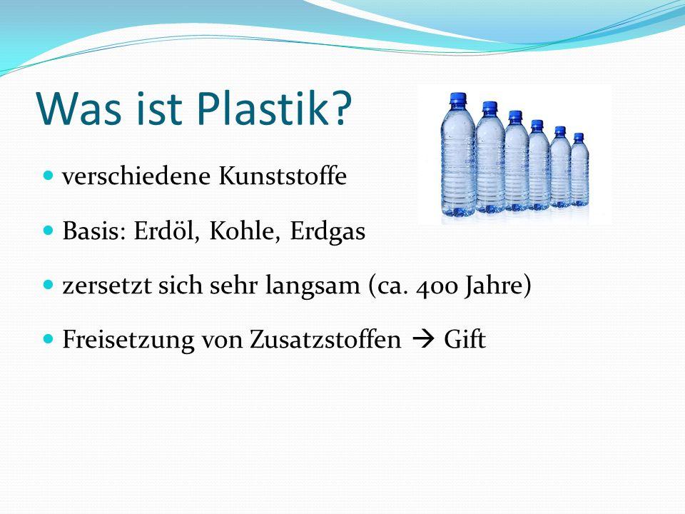 Was ist Plastik? verschiedene Kunststoffe Basis: Erdöl, Kohle, Erdgas zersetzt sich sehr langsam (ca. 400 Jahre) Freisetzung von Zusatzstoffen Gift
