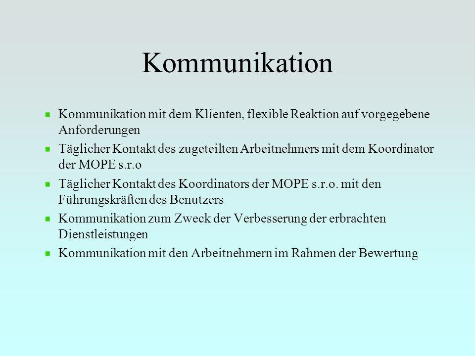 Kommunikation Kommunikation mit dem Klienten, flexible Reaktion auf vorgegebene Anforderungen Täglicher Kontakt des zugeteilten Arbeitnehmers mit dem Koordinator der MOPE s.r.o Täglicher Kontakt des Koordinators der MOPE s.r.o.