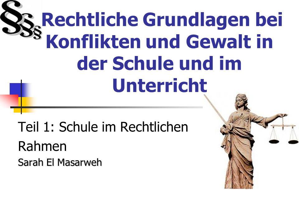 Rechtliche Grundlagen bei Konflikten und Gewalt in der Schule und im Unterricht Teil 1: Schule im Rechtlichen Rahmen Sarah El Masarweh