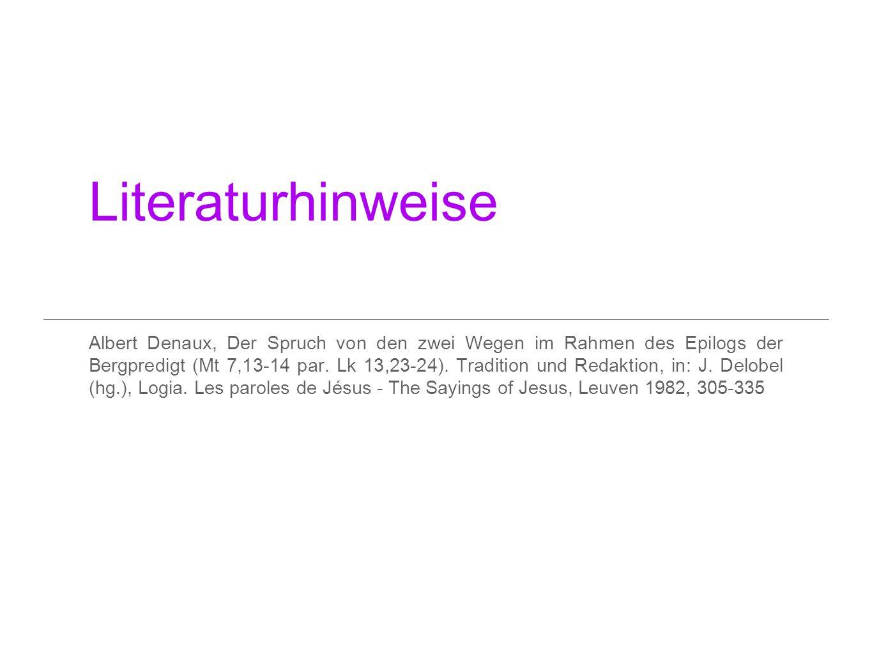 Literaturhinweise Albert Denaux, Der Spruch von den zwei Wegen im Rahmen des Epilogs der Bergpredigt (Mt 7,13-14 par. Lk 13,23-24). Tradition und Reda