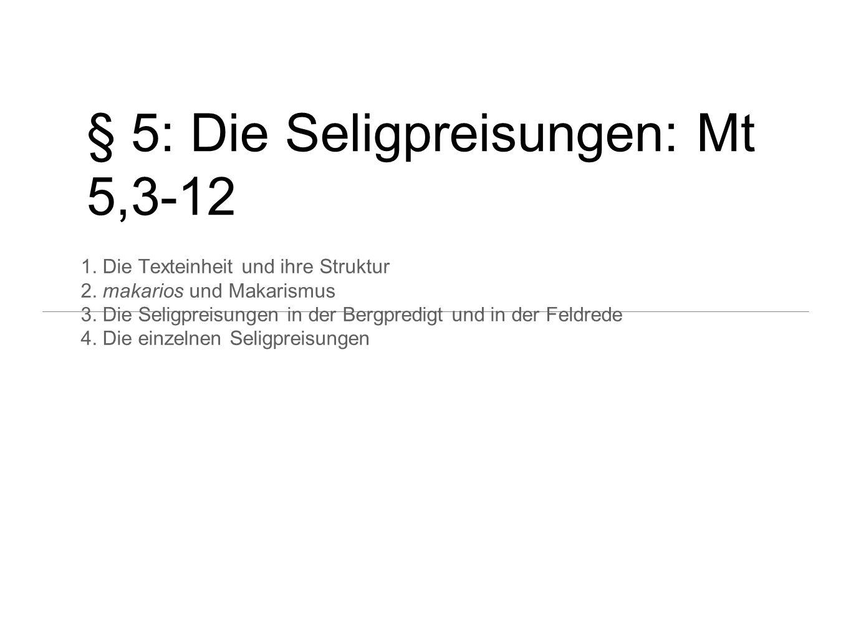 § 5: Die Seligpreisungen: Mt 5,3-12 1. Die Texteinheit und ihre Struktur 2. makarios und Makarismus 3. Die Seligpreisungen in der Bergpredigt und in d
