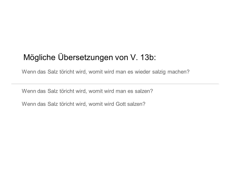 Mögliche Übersetzungen von V. 13b: Wenn das Salz töricht wird, womit wird man es wieder salzig machen? Wenn das Salz töricht wird, womit wird man es s