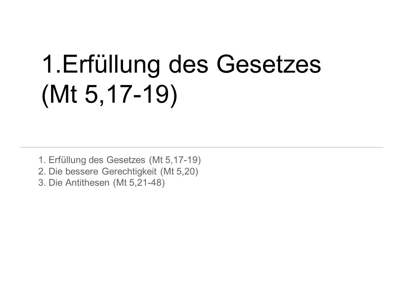 1.Erfüllung des Gesetzes (Mt 5,17-19) 2. Die bessere Gerechtigkeit (Mt 5,20) 3. Die Antithesen (Mt 5,21-48)