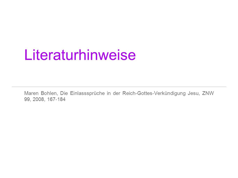 Literaturhinweise Maren Bohlen, Die Einlasssprüche in der Reich-Gottes-Verkündigung Jesu, ZNW 99, 2008, 167-184