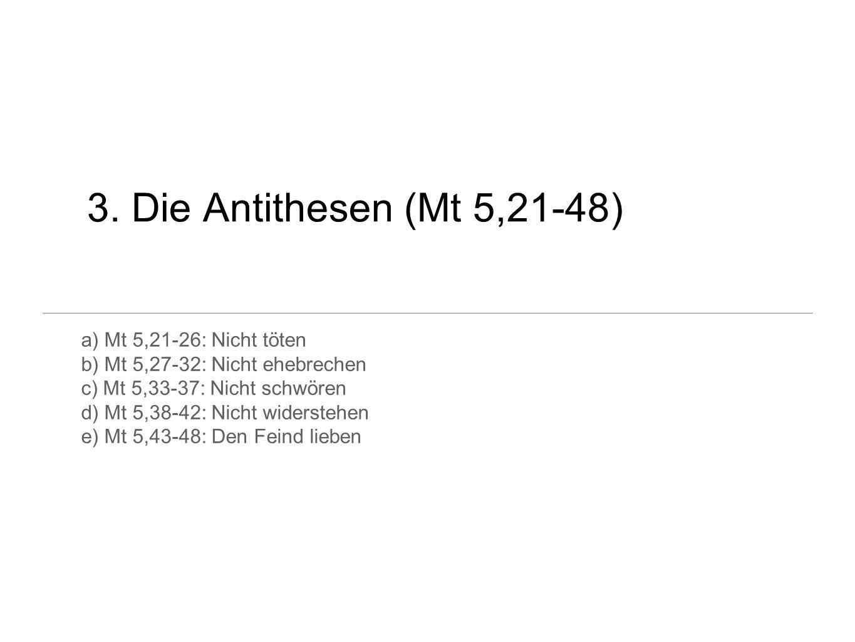 3. Die Antithesen (Mt 5,21-48) a) Mt 5,21-26: Nicht töten b) Mt 5,27-32: Nicht ehebrechen c) Mt 5,33-37: Nicht schwören d) Mt 5,38-42: Nicht widersteh