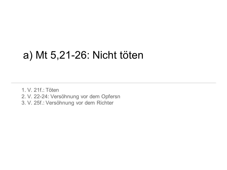 a) Mt 5,21-26: Nicht töten 1. V. 21f.: Töten 2. V. 22-24: Versöhnung vor dem Opfersn 3. V. 25f.: Versöhnung vor dem Richter