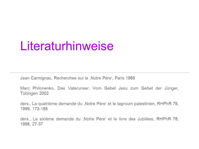 Literaturhinweise Jean Carmignac, Recherches sur le,Notre Père, Paris 1969 Marc Philonenko, Das Vaterunser. Vom Gebet Jesu zum Gebet der Jünger, Tübin